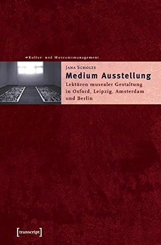 Medium Ausstellung: Lektüren musealer Gestaltung in Oxford, Leipzig, Amsterdam und Berlin (Schriften zum Kultur- und Museumsmanagement)