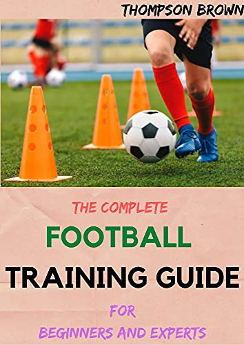 THE COMPLETE FOOTBALL TRAINING GUIDE For Beginners And Experts (English Edition)
