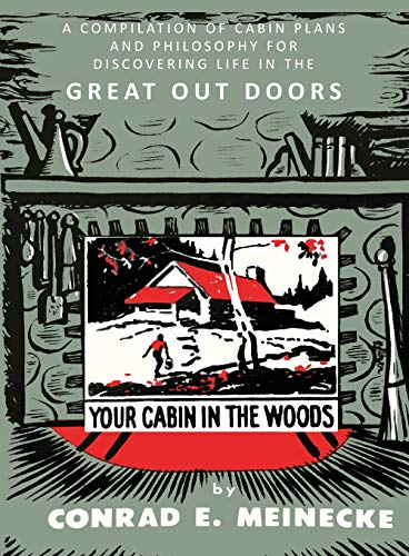 Your Cabin in the Woods: A Compilation of Cabin Plans and Philosophy for Discovering Life in the Great Out Doors: A Compilation of Cabin Plans and ... for Discovering Life in the Great Out Doors