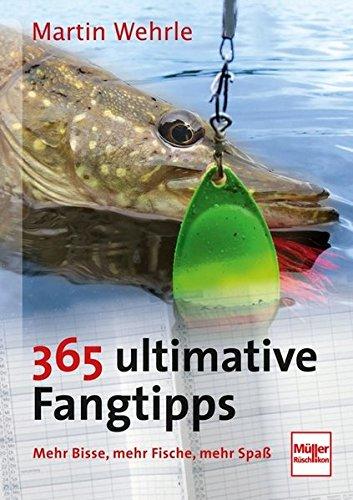 365 ultimative Fangtipps: Mehr Bisse, mehr Fische, mehr Spaß