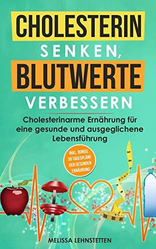 Cholesterin senken, Blutwerte verbessern: Cholesterinarme Ernährung für eine gesunde und ausgeglichene Lebensführung. Inkl. BONUS: 30 Tagespläne der ... leben, Wohlbefinden steigern, Band 3)